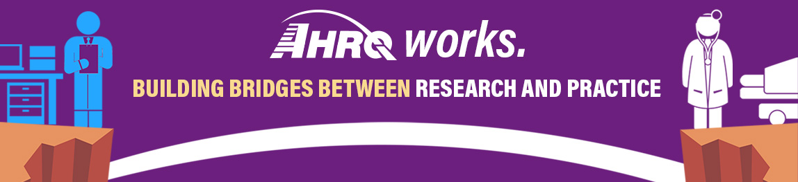 Graphic of researcher and doctor joined by a bridge with words: AHRQ Works: building bridges between research and practice.