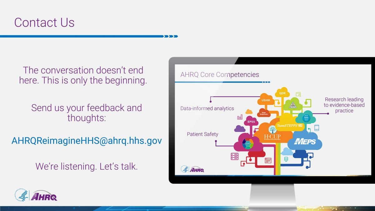 Contact Us. The conversation doesn't end here. This is only the beginning. Send us your feedback and thoughts: AHRQReimagineHHS@ahrq.hhs.gov. We're listening. Let's talk.