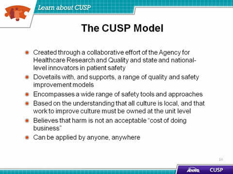 Created through a collaborative effort of the Agency for Healthcare Research and Quality and state and national-level innovators in patient safety. Dovetails with, and supports, a range of quality and safety improvement models. Encompasses a wide range of safety tools and approaches. Based on the understanding that all culture is local, and that work to improve culture must be owned at the unit level. Believes that harm is not an acceptable 'cost of doing business'. Can be applied by anyone, any