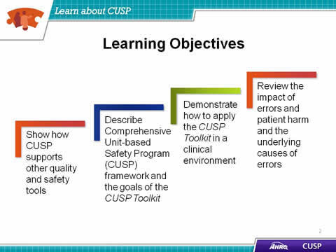 1. Show how CUSP supports other quality and safety tools. 2. Describe Comprehensive Unit-based Safety Program (CUSP) framework and the goals of the CUSP Toolkit. 3. Demonstrate how to apply the CUSP Toolkit in a clinical environment. 4. Review the impact of errors and patient harm and the underlying causes of errors.