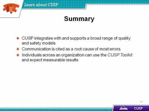 CUSP integrates with and supports a broad range of quality and safety models. Communication is cited as a root cause of most errors. Individuals across an organization can use the CUSP Toolkit and expect measurable results.