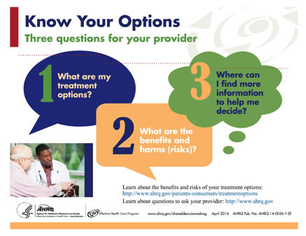 Man looks at form with doctor. Know Your Options: Three questions for your provider 1. What are my treatment options? 2. What are the benefits and harms (risks)? 3. Where can I find more information to help me decide? Learn about the benefits and risks of your treatment options: http://www.ahrq.gov/patients-consumers/treatmentoptions Learn about questions to ask your provider: http://www.ahrq.gov Agency for Healthcare Research and Quality  Effective Health Care Program www.ahrq.gov/shareddecisionmaking April 2014