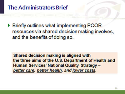 Slide 11: The Administrators Brief. Briefly outlines what implementing PCOR resources via shared decision making involves, and the benefits of doing so. Shared decision making is aligned with the three aims of the U.S. Department of Health and Human Services' National Quality Strategy—better care, better health, and lower costs.