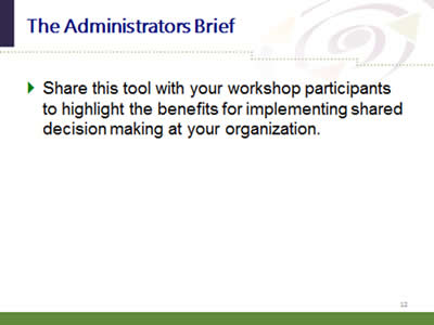 Slide 12: The Administrators Brief. Share this tool with your workshop participants to highlight the benefits for implementing shared decision making at your organization.