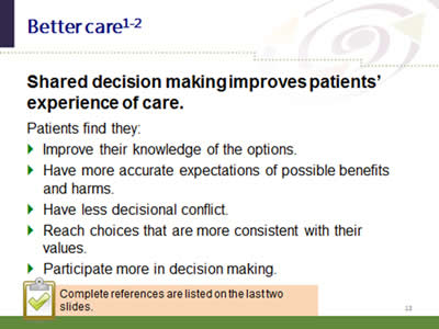Slide 13: Better care. Shared decision making improves patients' experience of care. Patients find they: Improve their knowledge of the options. Have more accurate expectations of possible benefits and harms. Have less decisional conflict. Reach choices that are more consistent with their values. Participate more in decision making. Complete references are listed on the last two slides.