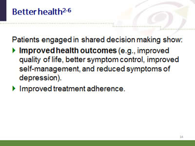 Slide 14: Better health. Patients engaged in shared decision making show: Improved health outcomes (e.g., improved quality of life, better symptom control, improved self-management, and reduced symptoms of depression). Improved treatment adherence.