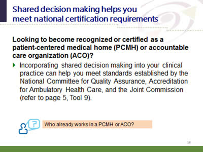 Slide 16: Shared decision making helps you meet national certification requirements. Looking to become recognized or certified as a patient-centered medical home (PCMH) or accountable care organization (ACO)?. Incorporating shared decision making into your clinical practice can help you meet standards established by the National Committee for Quality Assurance, Accreditation for Ambulatory Health Care, and the Joint Commission (refer to page 5, Tool 9). Who already works in a PCMH or ACO?