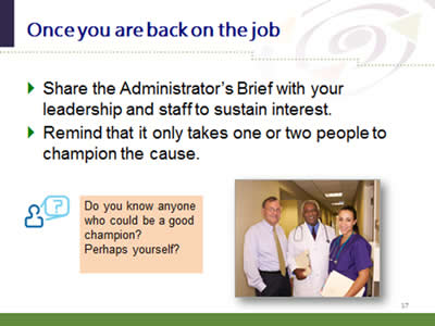 Slide 17: Once you are back on the job. Share the Administrator's Brief with your leadership and staff to sustain interest. Remind that it only takes one or two people to champion the cause. Do you know anyone who could be a good champion? Perhaps yourself?.