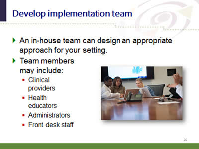 Slide 20: Develop implementation team. An in-house team can design an appropriate approach for your setting. Team members may include: Clinical providers. Health educators. Administrators. Front desk staff.