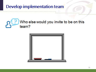 Slide 21: Develop implementation team. Who else would you invite to be on this team?
