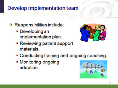 Slide 22: Develop implementation team. Responsibilities include: Developing an implementation plan. Reviewing patient support materials. Conducting training and ongoing coaching. Monitoring ongoingadoption.