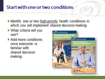 Slide 24: Start with one or two conditions. Identify one or two high-priority health conditions in which you will implement shared decision making. What criteria will you use? Add more conditions once everyone is familiar with shared decision making.