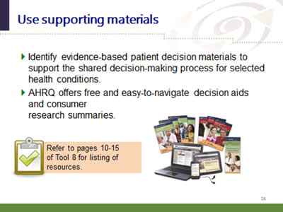 Slide 26: Use supporting materials. Identify evidence-based patient decision materials to support the shared decision-making process for selected health conditions. AHRQ offers free and easy-to-navigate decision aids and consumer research summaries.Refer to pages 10-15 of Tool 8 for listing of resources.