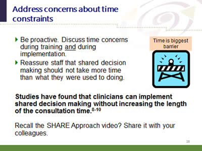 Slide 28: Address concerns about time constraints. Be proactive. Discuss time concerns during training and during implementation. Reassure staff that shared decision making should not take more time than what they were used to doing. Studies have found that clinicians can implement shared decision making without increasing the length of the consultation time.8-10. Recall the SHARE Approach video? Share it with your colleagues.