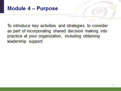 Slide 3: Module 4--Purpose. To introduce key activities and strategies to consider as part of incorporating shared decision making into practice at your organization, including obtaining leadership support.