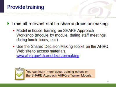 Slide 30: Provide training. Train all relevant staff in shared decision making. Model in-house training on SHARE Approach Workshop (module by module, during staff meetings, during lunch hours, etc.). Use the Shared Decision Making Toolkit on the AHRQ Web site to access materials.www.ahrq.gov/shareddecisionmaking.