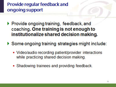 Slide 31: Provide regular feedback and ongoing support. Provide ongoing training, feedback, and coaching. One training is not enough to institutionalize shared decision making. Some ongoing training strategies might include: Video/audio recording patient/provider interactions while practicing shared decision making.Shadowing trainees and providing feedback.