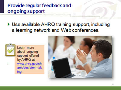 Slide 32: Provide regular feedback and ongoing support. Use available AHRQ training support, including a learning network and Web conferences. Learn more about ongoing support offered by AHRQ at www.ahrq.gov/shareddecisionmaking.