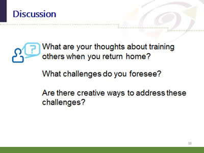 Slide 33: Discussion. What are your thoughts about training others when you return home? What challenges do you foresee? Are there creative ways to address these challenges?