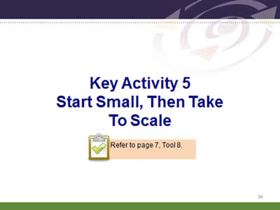 Slide 34: Key Activity 5.Start Small, Then Take To Scale. Refer to page 7, Tool 8.