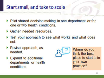 Slide 35: Start small, and take to scale. Pilot shared decision making in one department or for one or two health conditions. Gather needed resources. Test your approach to see what works and what does not. Revise approach, as needed. Expand to additional departments or health conditions. Where do you think the best place to start is in your own practice?