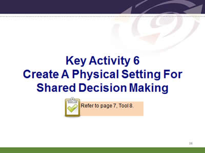 Slide 36: Key Activity 6. Create A Physical Setting For Shared Decision Making. Refer to page 7, Tool 8.