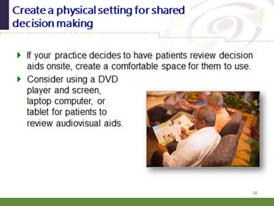 Slide 38: Create a physical setting for shared decision making. If your practice decides to have patients review decision aids onsite, create a comfortable space for them to use. Consider using a DVD player and screen, laptop computer, or tablet for patients toreview audiovisual aids.