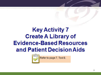 Slide 39: Key Activity 7. Create A Library of Evidence-Based Resources and Patient Decision Aids. Refer to page 7, Tool 8.
