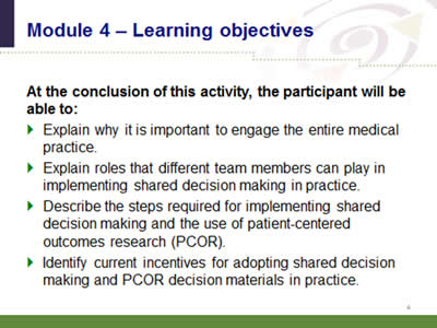 Slide 4: Module 4--Learning objectives. At the conclusion of this activity, the participant will be able to: Explain why it is important to engage the entire medical practice. Explain roles that different team members can play in implementing shared decision making in practice. Describe the steps required for implementing shared decision making and the use of patient-centered outcomes research (PCOR). Identify current incentives for adopting shared decision making and PCOR decision materials in practice.