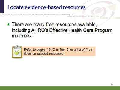 Slide 40: Locate evidence-based resources. There are many free resources available, including AHRQ's Effective Health Care Program materials. Refer to pages 10-12 in Tool 8 for a list of Free decision support resources.