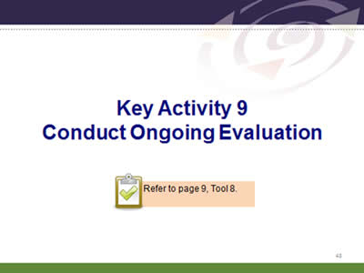 Slide 43: Key Activity 9.Conduct Ongoing Evaluation. Refer to page 9, Tool 8.