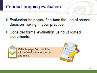 Slide 44: Conduct ongoing evaluation. Evaluation helps you fine-tune the use of shared decision making in your practice. Consider formal evaluation using validated instruments. Refer to page 14, Tool 8 for a list of evaluation resources and tools.