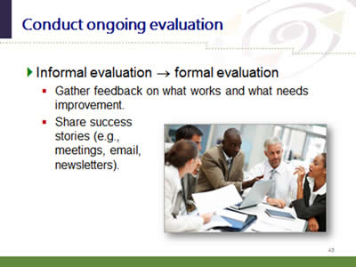 Slide 45: Conduct ongoing evaluation. Informal evaluation - formal evaluation. Gather feedback on what works and what needs improvement. Share success stories (e.g.,meetings, email,newsletters).