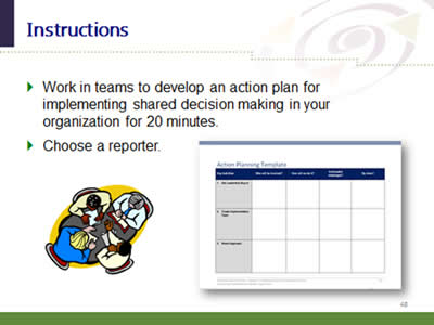 Slide 48: Instructions. Work in teams to develop an action plan for implementing shared decision making in your organization for 20 minutes. Choose a reporter.