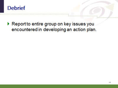 Slide 49: Debrief. Report to entire group on key issues you encountered in developing an action plan.