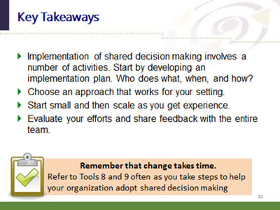 Slide 52: Key Takeaways. Implementation of shared decision making involves a number of activities. Start by developing an implementation plan. Who does what, when, and how? Choose an approach that works for your setting. Start small and then scale as you get experience. Evaluate your efforts and share feedback with the entire team. Remember that change takes time. Refer to Tools 8 and 9 often as you take steps to help your organization adopt shared decision making.
