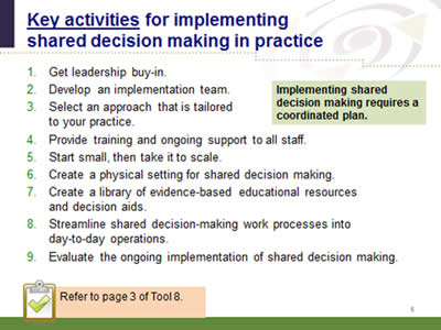 Slide 6: Key activities for implementing shared decision making in practice. 1. Get leadership buy-in. 2.Develop an implementation team. 3. Select an approach that is tailored to your practice. 4. Provide training and ongoing support to all staff. 5. Start small, then take it to scale. 6. Create a physical setting for shared decision making. 7. Create a library of evidence-based educational resources and decision aids. 8. Streamline shared decision-making work processes into day-to-day operations. 9. Evaluate the ongoing implementation of shared decision making.