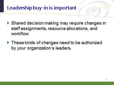 Slide 8: Leadership buy-in is important. Shared decision making may require changes in staff assignments, resource allocations, and workflow. These kinds of changes need to be authorized by your organization's leaders.