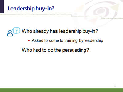 Slide 9: Leadership buy-in? Who already has leadership buy-in? Asked to come to training by leadership. Who had to do the persuading?