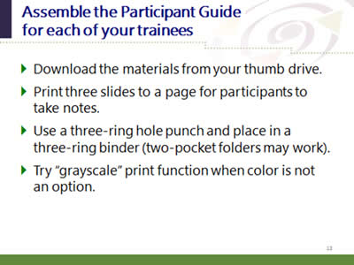 Slide 13: Assemble the Guide for each of your trainees. Download the materials from your thumb drive. Print three slides to a page for participants to take notes. Use a three-ring hole punch and place in a three-ring binder (two-pocket folders may work). Try 'grayscale' print function when color is not an option.