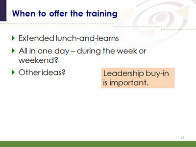Slide 17: When to offer the training. Extended lunch-and-learns. All in one day – during the week or weekend? Other ideas? Note: Leadership buy-in is important.