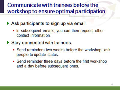 Slide 18: Communicate with trainees before the workshop to ensure optimal participation. Ask participants to sign up via email:(In subsequent emails, you can then request other contact information.) Stay connected with trainees:(Send reminders two weeks before the workshop; ask people to update status; Send reminder three days before the first workshop and a day before subsequent ones.)