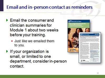 Slide 19: Email and in-person contact as reminders. Email the consumer and clinician summaries for Module 1 about two weeks before your training:(just like we emailed them to you.) If your organization is small, or limited to one department, consider in-person contact. (Image of sample AHRQ consumer and clinical summaries.)