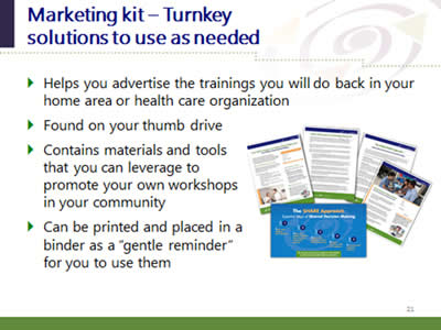 Slide 21: Marketing kit--Turnkey solutions to use as needed. Helps you advertise the trainings you will do back in your home area or health care organization. Found on your thumb drive. Contains materials and tools that you can leverage to promote your own workshops in your community. Can be printed and placed in a binder as a 'gentle reminder' for you to use them. (Images of printable promotional resources included in the marketing resource kit.)