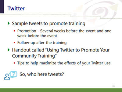 Slide 23: Twitter. Sample tweets to promote training: (Promotion - Several weeks before the event and one week before the event. Follow-up after the training.) Handout called 'Using Twitter to Promote Your Community Training': (Tips to help maximize the effects of your Twitter use.) Question: So, who here tweets?