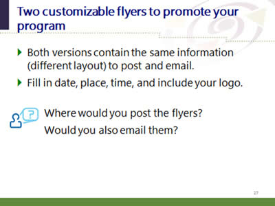 Slide 27: Two customizable flyers to promote your program. Both versions contain the same information (different layout) to post and email. Fill in date, place, time, and include your logo. Question: Where would you post the flyers? Would you also email them?
