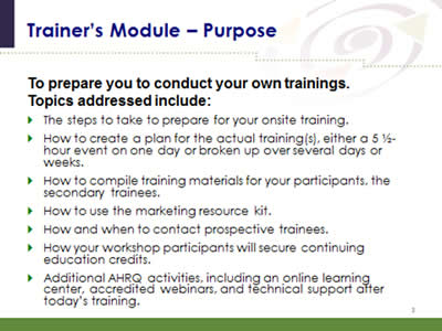 Slide 3: Trainer's Module--Purpose. To prepare you to conduct your own trainings. Topics addressed include: The steps to take to prepare for your onsite training. How to create a plan for the actual training(s), either a 5 1/2-hour event on one day or broken up over several days or weeks. How to compile training materials for your participants, the secondary trainees. How to use the marketing resource kit. How and when to contact prospective trainees. How your workshop participants will secure continuing education credits. Additional AHRQ activities, including an online learning center, accredited webinars, and technical support after today's training.