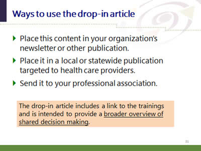 Slide 31: Ways to use the drop-in article. Place this content in your organization's newsletter or other publication. Place it in a local or statewide publication targeted to health care providers. Send it to your professional association. The drop-in article includes a link to the trainings and is intended to provide a broader overview of shared decision making.