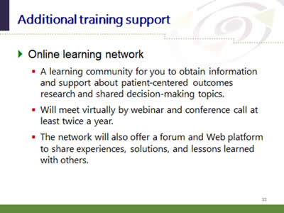 Slide 32: Additional training support. Online learning network: (A learning community for you to obtain information and support about patient-centered outcomes research and shared decision-making topics. Will meet virtually by webinar and conference call at least twice a year. The network will also offer a forum and Web platform to share experiences, solutions, and lessons learned with others.)