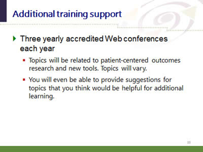 Slide 33: Additional training support. Three yearly accredited Web conferences each year: (Topics will be related to patient-centered outcomes research and new tools. Topics will vary; You will even be able to provide suggestions for topics that you think would be helpful for additional learning.)